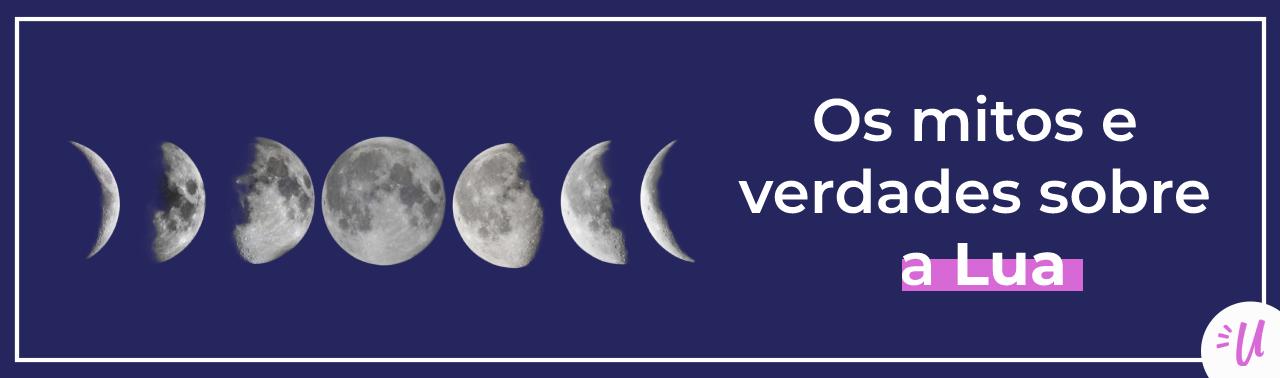 Os mitos e verdades sobre a Lua… E mais um pouco!